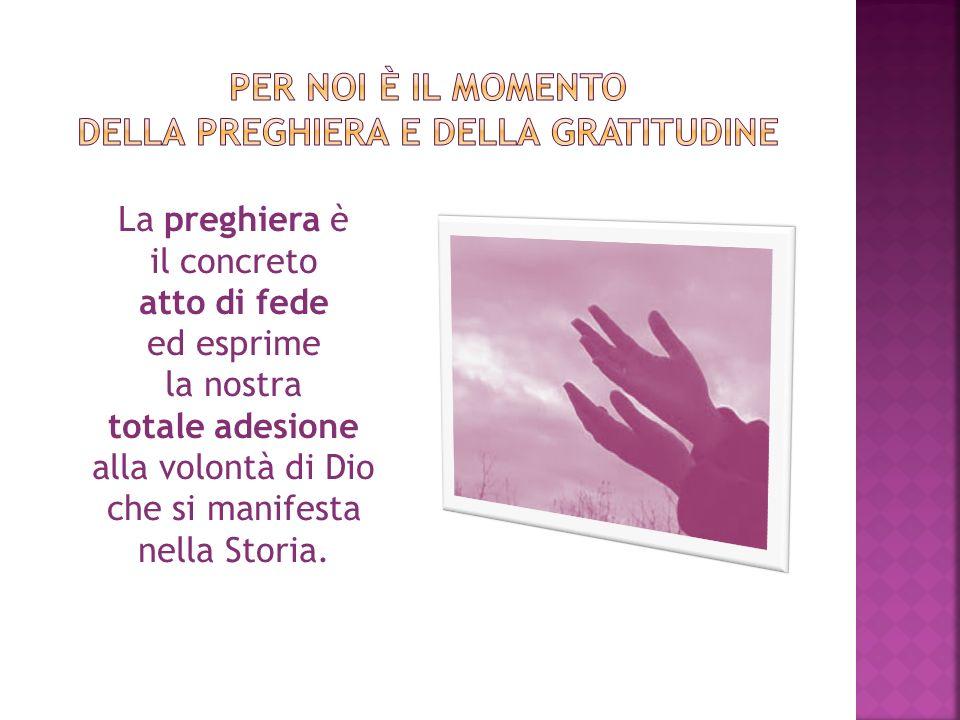 La preghiera è il concreto atto di fede ed esprime la nostra totale adesione alla volontà di Dio che si manifesta nella Storia.