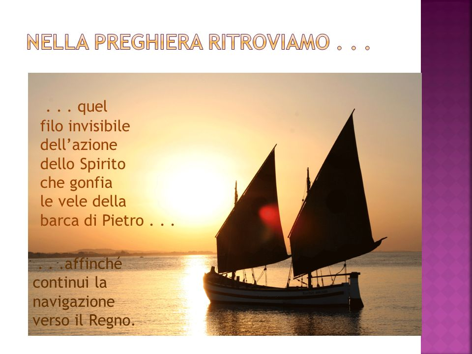 ... quel filo invisibile dellazione dello Spirito che gonfia le vele della barca di Pietro......affinché continui la navigazione verso il Regno.