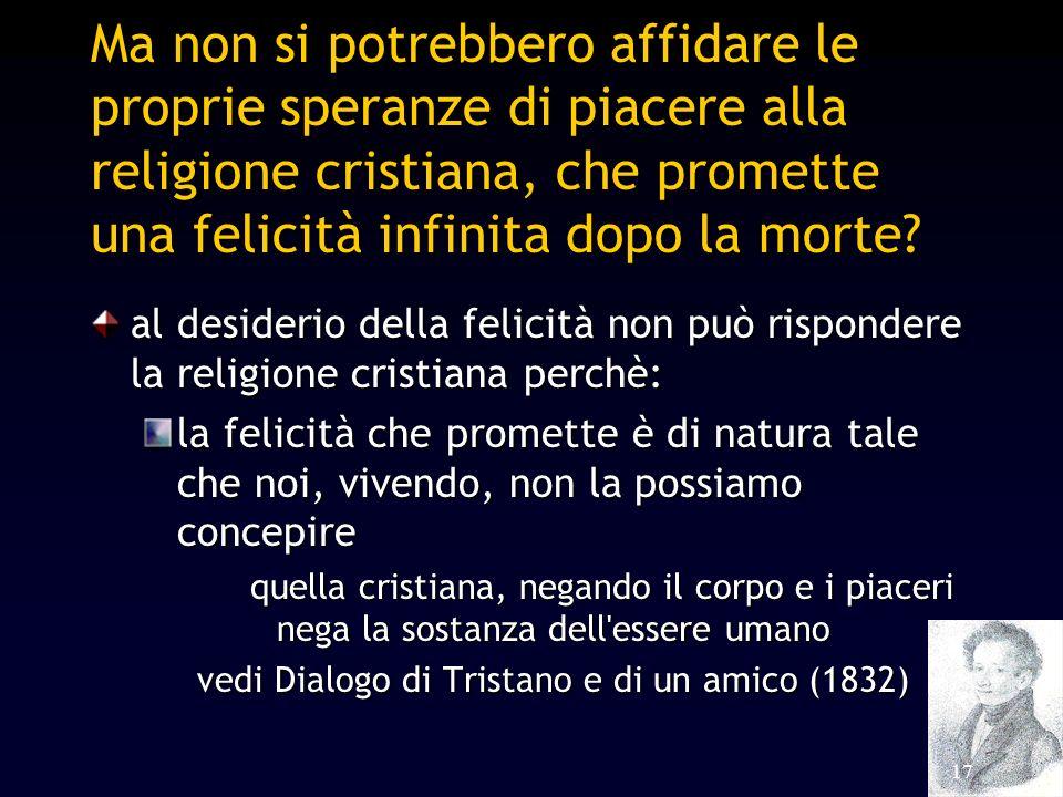 17 Ma non si potrebbero affidare le proprie speranze di piacere alla religione cristiana, che promette una felicità infinita dopo la morte? al desider