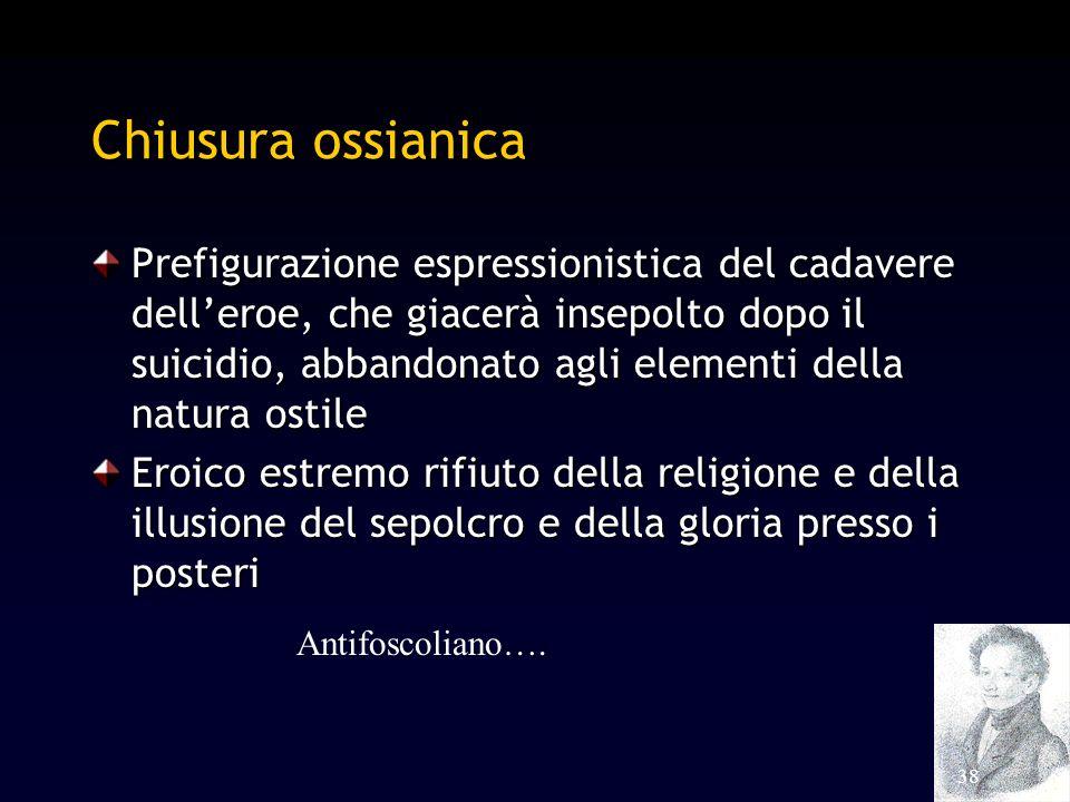 38 Chiusura ossianica Prefigurazione espressionistica del cadavere delleroe, che giacerà insepolto dopo il suicidio, abbandonato agli elementi della n