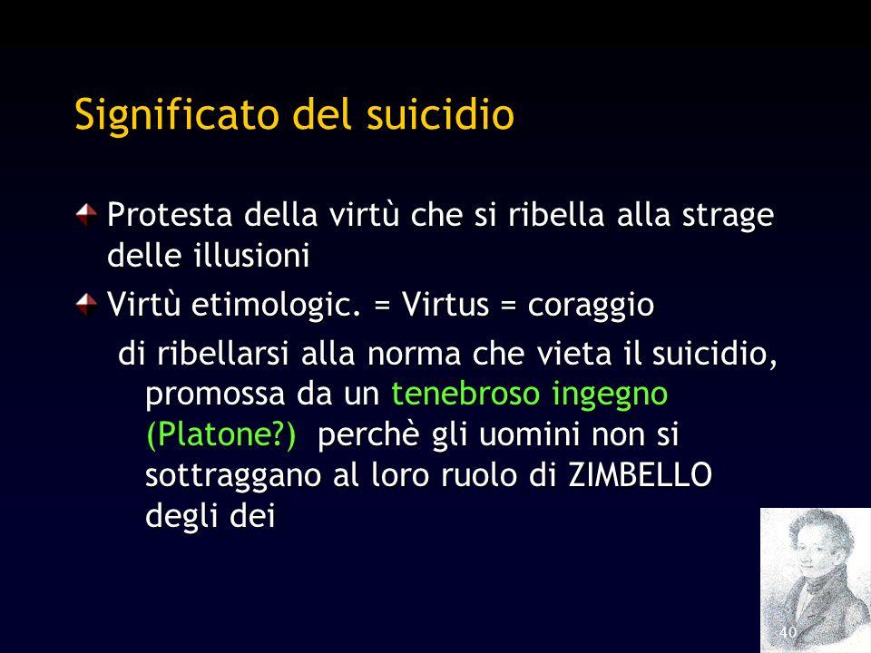 40 Significato del suicidio Protesta della virtù che si ribella alla strage delle illusioni Virtù etimologic. = Virtus = coraggio di ribellarsi alla n