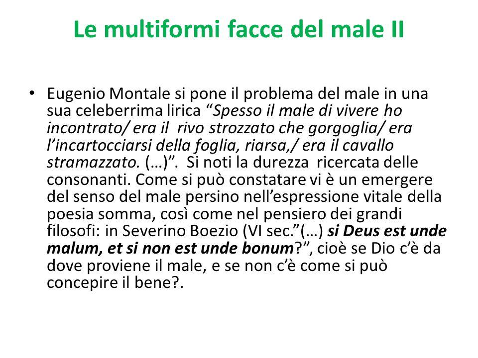 Le multiformi facce del male II Eugenio Montale si pone il problema del male in una sua celeberrima lirica Spesso il male di vivere ho incontrato/ era