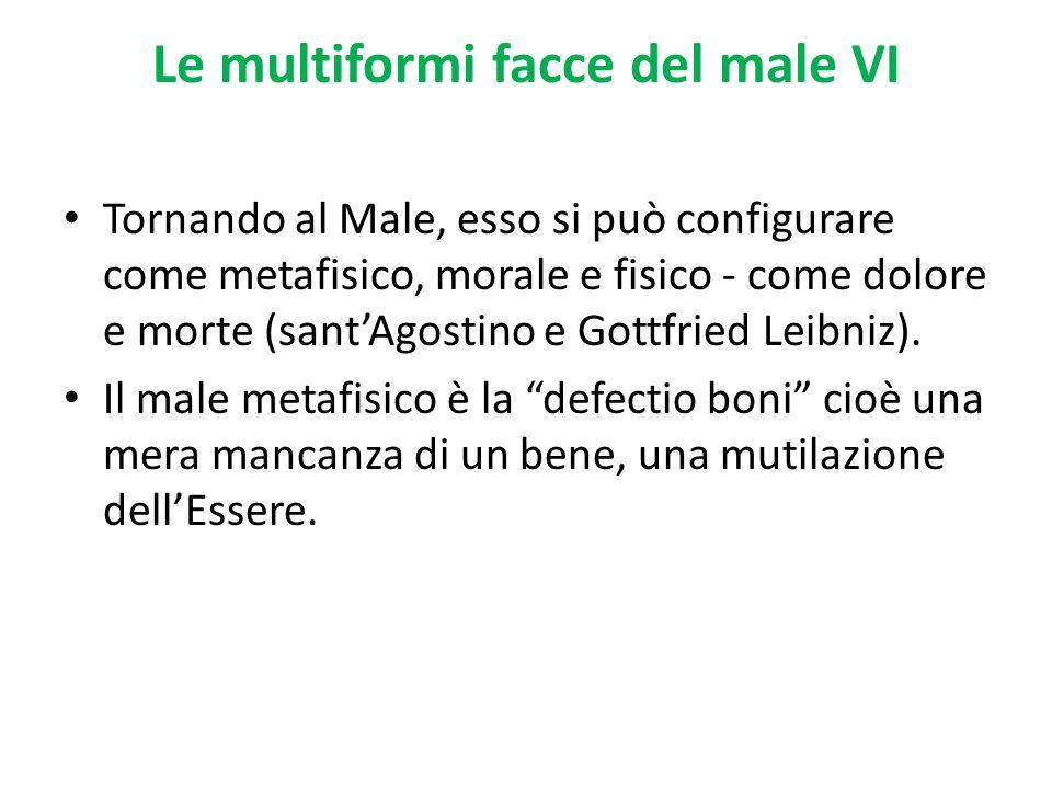 Le multiformi facce del male VI Tornando al Male, esso si può configurare come metafisico, morale e fisico - come dolore e morte (santAgostino e Gottf