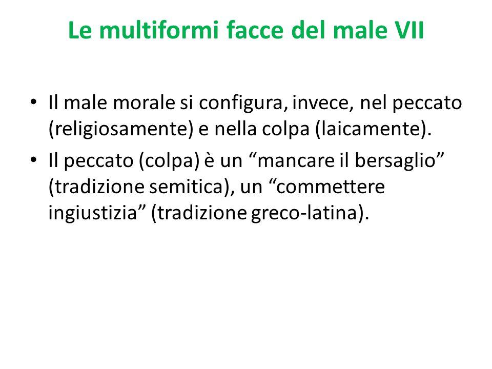 Le multiformi facce del male VII Il male morale si configura, invece, nel peccato (religiosamente) e nella colpa (laicamente). Il peccato (colpa) è un