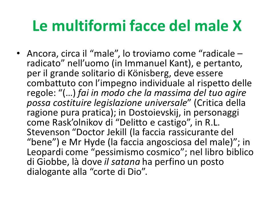 Le multiformi facce del male X Ancora, circa il male, lo troviamo come radicale – radicato nelluomo (in Immanuel Kant), e pertanto, per il grande soli