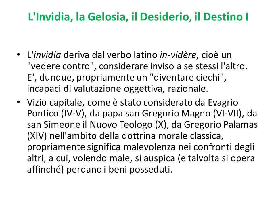 L'Invidia, la Gelosia, il Desiderio, il Destino I L'invidia deriva dal verbo latino in-vidère, cioè un