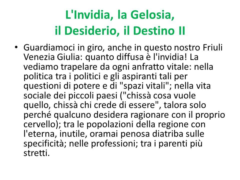 L'Invidia, la Gelosia, il Desiderio, il Destino II Guardiamoci in giro, anche in questo nostro Friuli Venezia Giulia: quanto diffusa è l'invidia! La v
