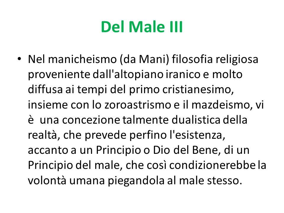 Del Male III Nel manicheismo (da Mani) filosofia religiosa proveniente dall'altopiano iranico e molto diffusa ai tempi del primo cristianesimo, insiem