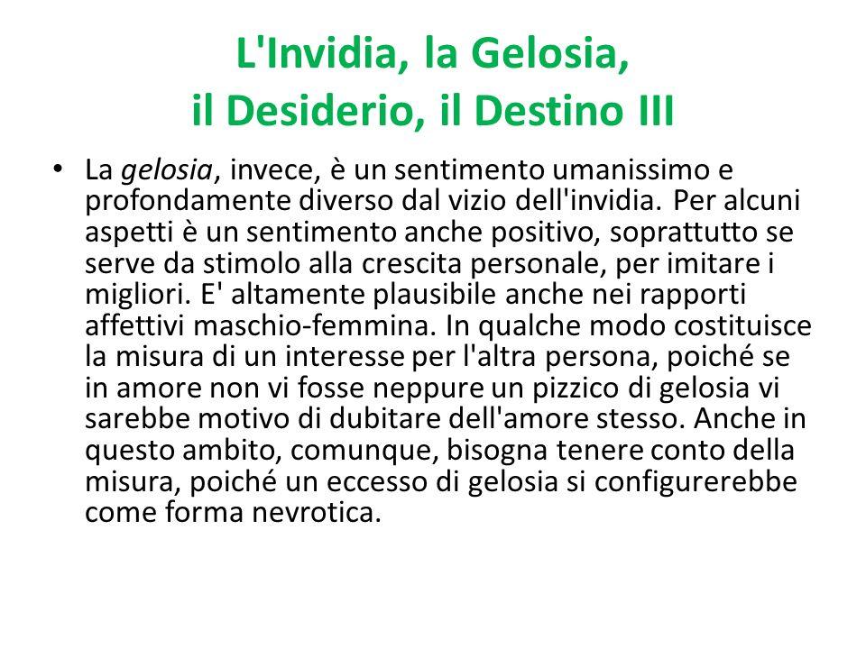 L'Invidia, la Gelosia, il Desiderio, il Destino III La gelosia, invece, è un sentimento umanissimo e profondamente diverso dal vizio dell'invidia. Per