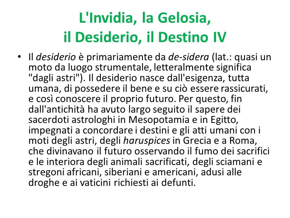 L'Invidia, la Gelosia, il Desiderio, il Destino IV Il desiderio è primariamente da de-sidera (lat.: quasi un moto da luogo strumentale, letteralmente