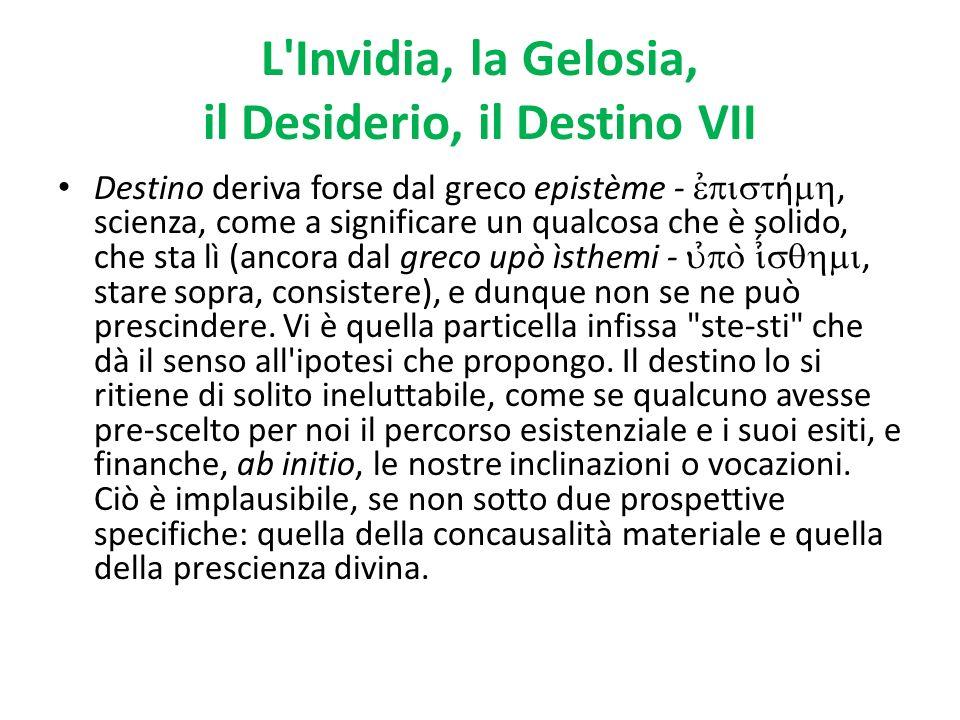 L'Invidia, la Gelosia, il Desiderio, il Destino VII Destino deriva forse dal greco epistème - ̉ ή, scienza, come a significare un qualcosa che è solid