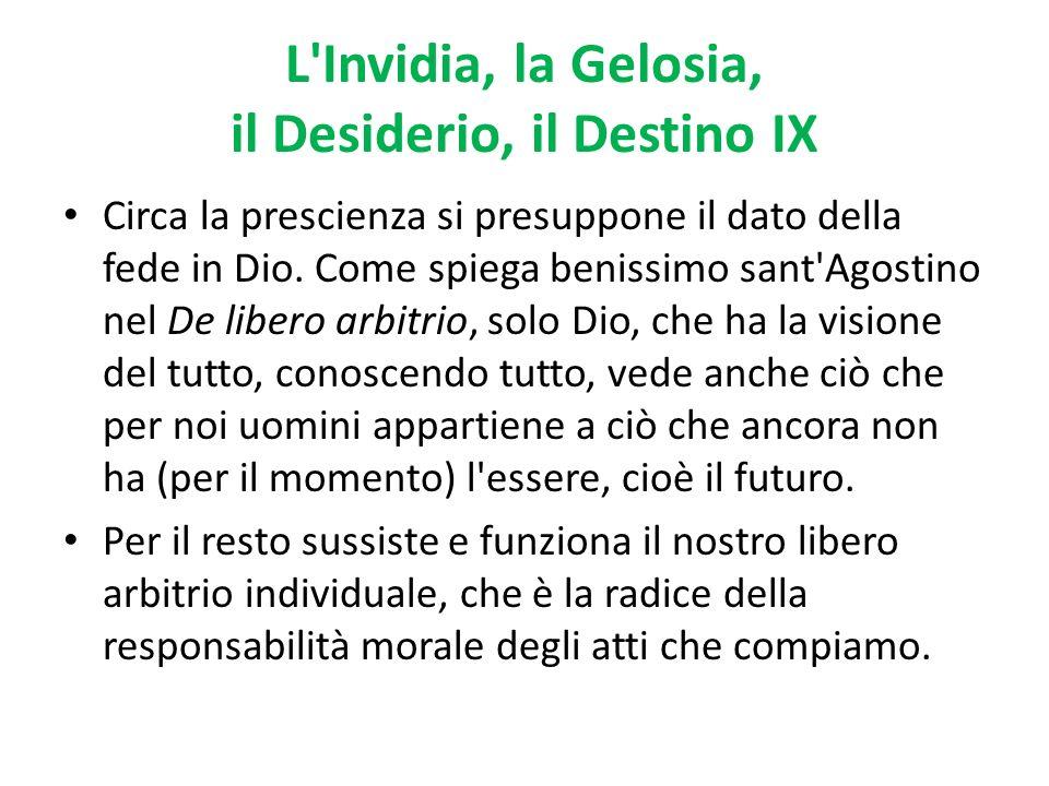 L'Invidia, la Gelosia, il Desiderio, il Destino IX Circa la prescienza si presuppone il dato della fede in Dio. Come spiega benissimo sant'Agostino ne