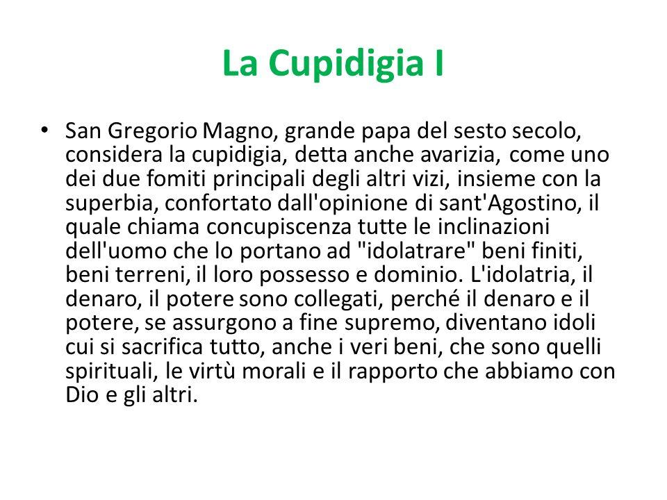 La Cupidigia I San Gregorio Magno, grande papa del sesto secolo, considera la cupidigia, detta anche avarizia, come uno dei due fomiti principali degl