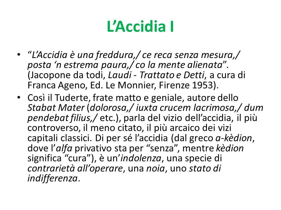 LAccidia I LAccidia è una freddura,/ ce reca senza mesura,/ posta n estrema paura,/ co la mente alienata. (Jacopone da todi, Laudi - Trattato e Detti,