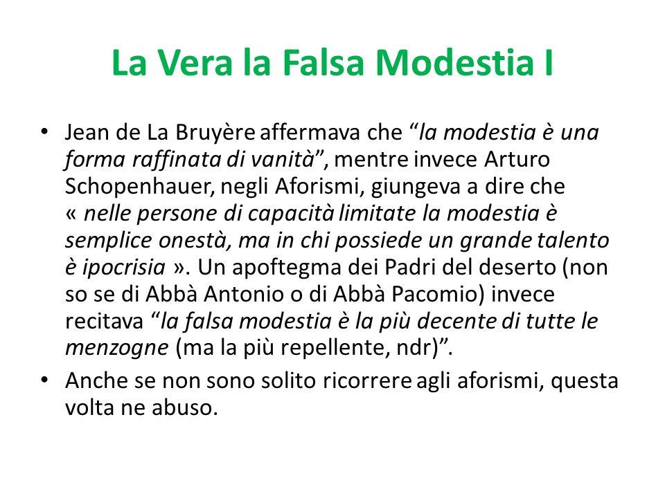 La Vera la Falsa Modestia I Jean de La Bruyère affermava che la modestia è una forma raffinata di vanità, mentre invece Arturo Schopenhauer, negli Afo