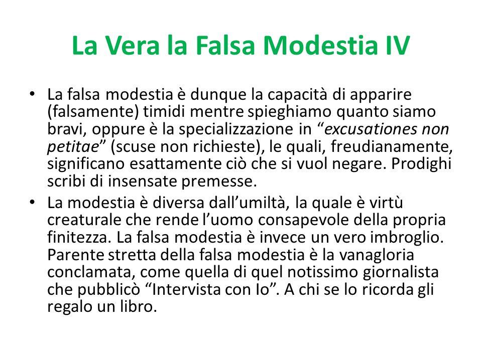 La Vera la Falsa Modestia IV La falsa modestia è dunque la capacità di apparire (falsamente) timidi mentre spieghiamo quanto siamo bravi, oppure è la