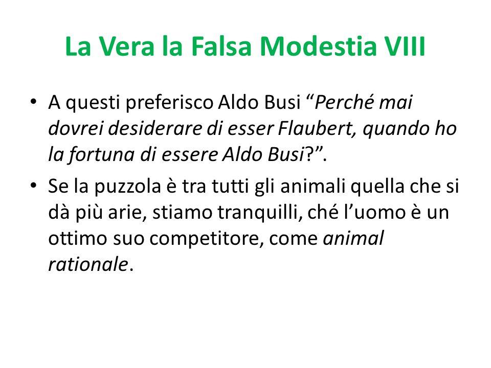 La Vera la Falsa Modestia VIII A questi preferisco Aldo Busi Perché mai dovrei desiderare di esser Flaubert, quando ho la fortuna di essere Aldo Busi?