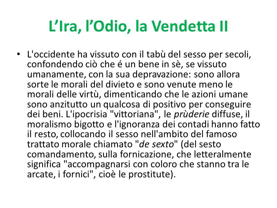 LIra, lOdio, la Vendetta II L'occidente ha vissuto con il tabù del sesso per secoli, confondendo ciò che é un bene in sè, se vissuto umanamente, con l