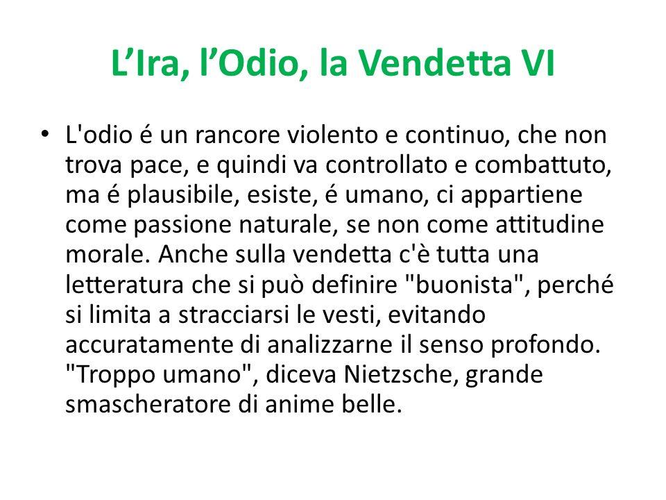 LIra, lOdio, la Vendetta VI L'odio é un rancore violento e continuo, che non trova pace, e quindi va controllato e combattuto, ma é plausibile, esiste