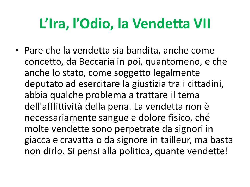 LIra, lOdio, la Vendetta VII Pare che la vendetta sia bandita, anche come concetto, da Beccaria in poi, quantomeno, e che anche lo stato, come soggett