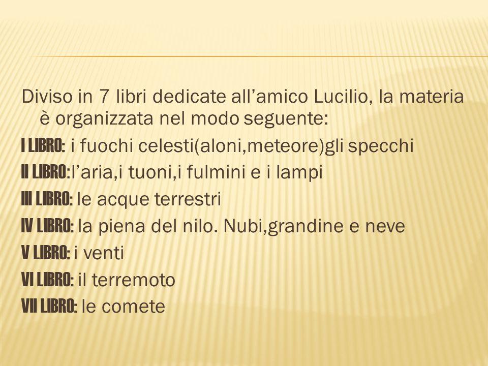 Diviso in 7 libri dedicate allamico Lucilio, la materia è organizzata nel modo seguente: I LIBRO: i fuochi celesti(aloni,meteore)gli specchi II LIBRO