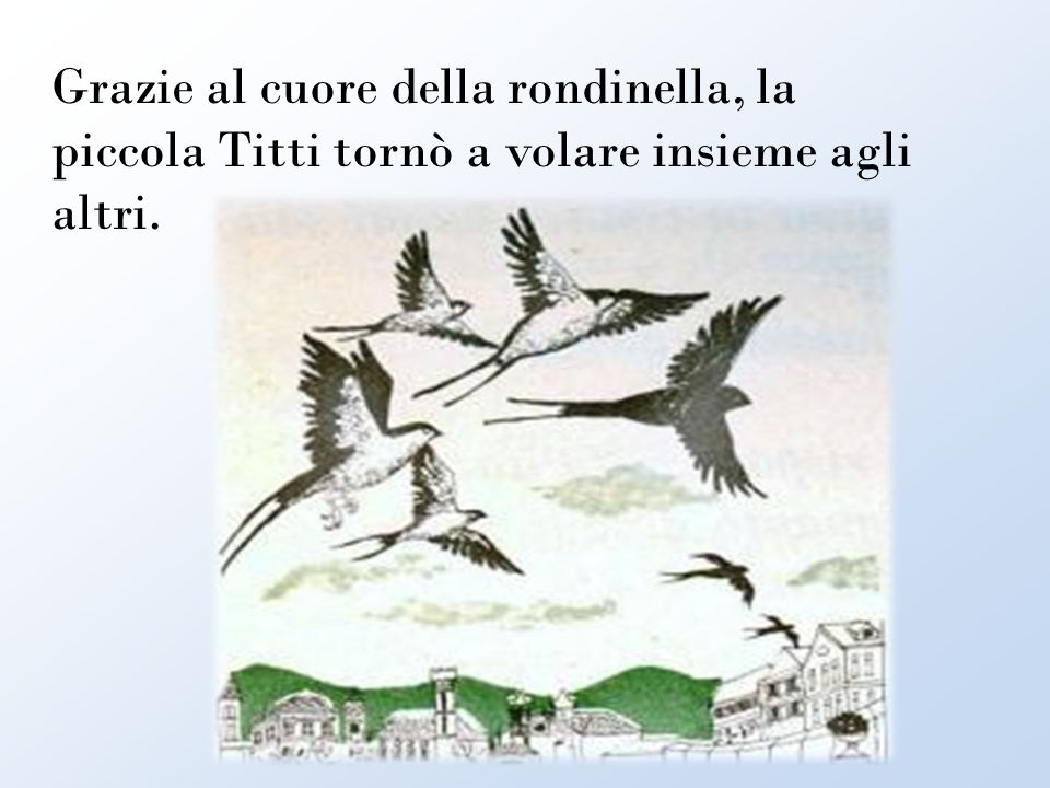 Grazie al cuore della rondinella, la piccola Titti tornò a volare insieme agli altri.