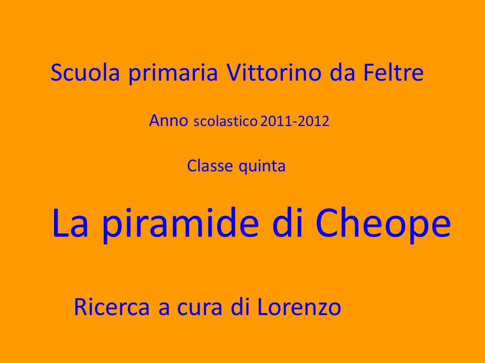 Scuola primaria Vittorino da Feltre Anno scolastico 2011-2012 Classe quinta La piramide di Cheope Ricerca a cura di Lorenzo