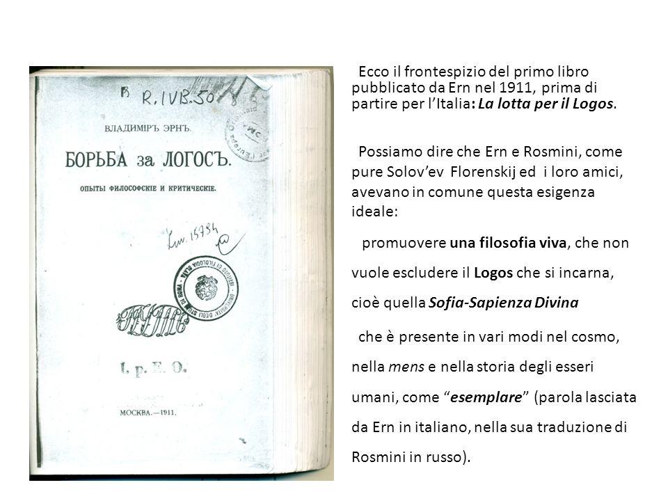 Ecco il frontespizio del primo libro pubblicato da Ern nel 1911, prima di partire per lItalia: La lotta per il Logos. Possiamo dire che Ern e Rosmini,