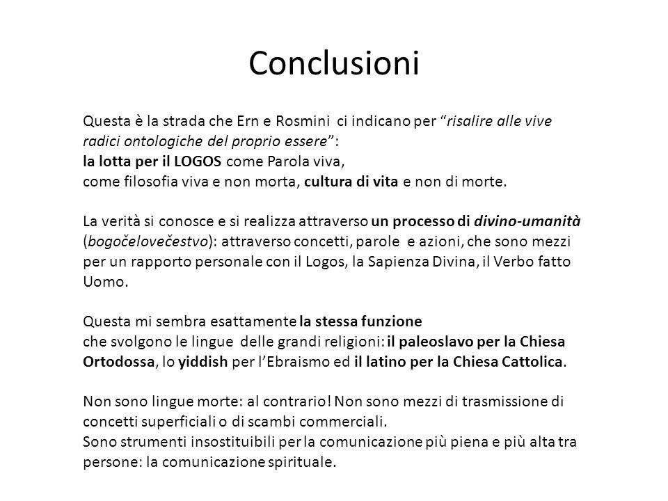 Conclusioni Questa è la strada che Ern e Rosmini ci indicano per risalire alle vive radici ontologiche del proprio essere: la lotta per il LOGOS come