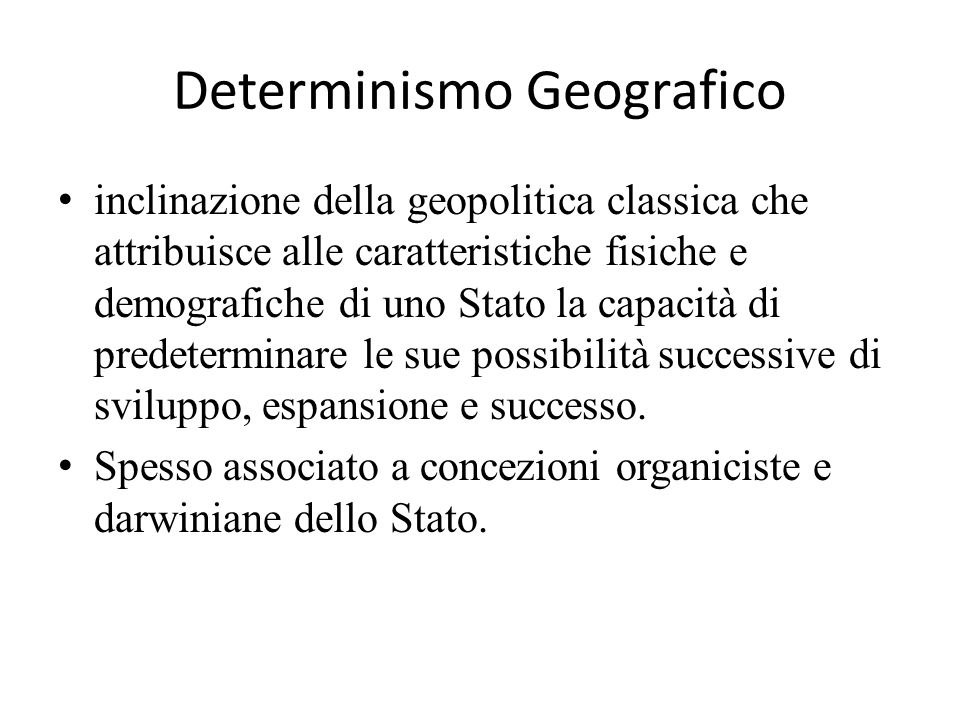 Determinismo Geografico inclinazione della geopolitica classica che attribuisce alle caratteristiche fisiche e demografiche di uno Stato la capacità d