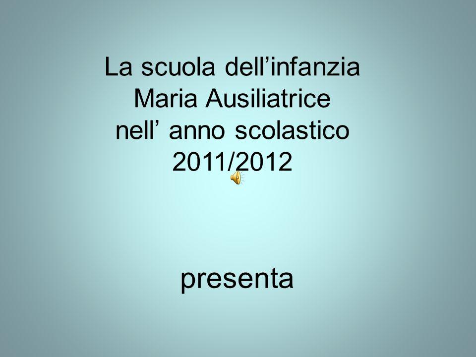 La scuola dellinfanzia Maria Ausiliatrice nell anno scolastico 2011/2012 presenta