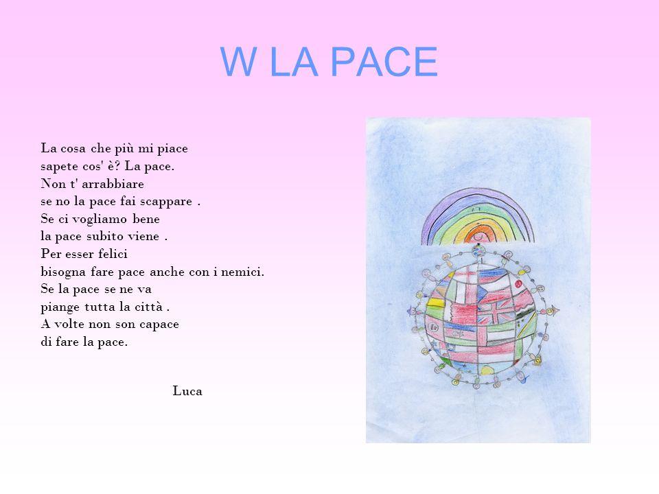 W LA PACE La cosa che più mi piace sapete cos' è? La pace. Non t' arrabbiare se no la pace fai scappare. Se ci vogliamo bene la pace subito viene. Per