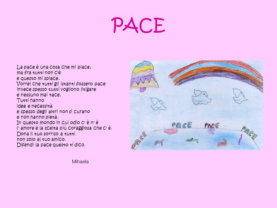 PACE La pace è una cosa che mi piace, ma fra tutti non c'è e questo mi spiace. Vorrei che tutti gli istanti fossero pace invece spesso tutti vogliono