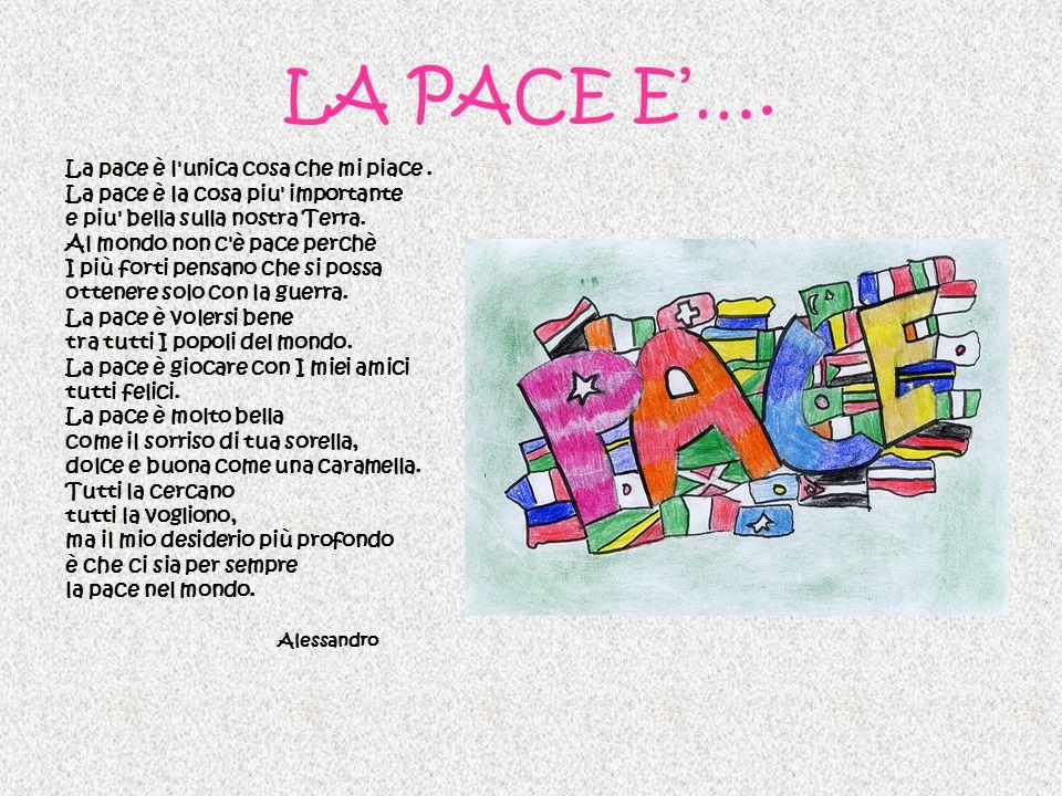 LA PACE E…. La pace è l'unica cosa che mi piace. La pace è la cosa piu' importante e piu' bella sulla nostra Terra. Al mondo non c'è pace perchè I più