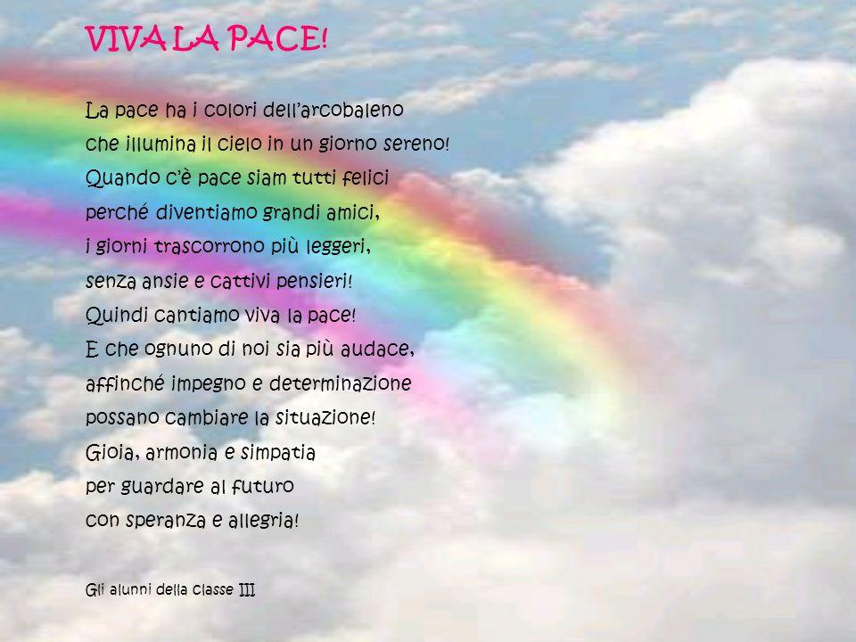 VIVA LA PACE! La pace ha i colori dellarcobaleno che illumina il cielo in un giorno sereno! Quando cè pace siam tutti felici perché diventiamo grandi