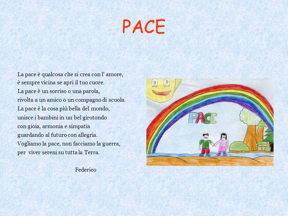 PACE La pace è qualcosa che si crea con l amore, è sempre vicina se apri il tuo cuore. La pace è un sorriso o una parola, rivolta a un amico o un comp
