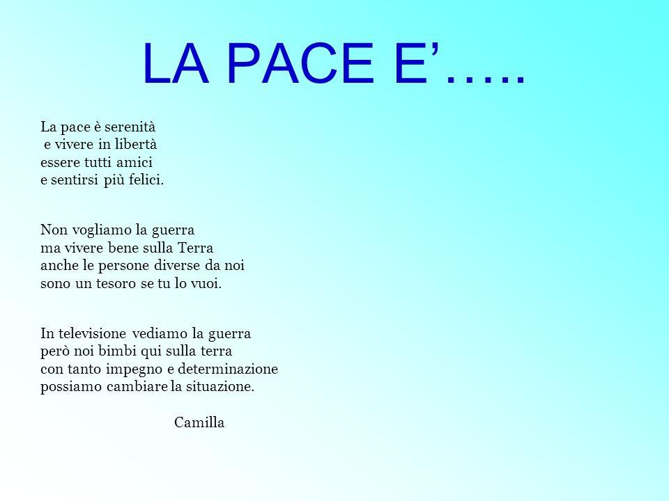 LA PACE E….. La pace è serenità e vivere in libertà essere tutti amici e sentirsi più felici. Non vogliamo la guerra ma vivere bene sulla Terra anche