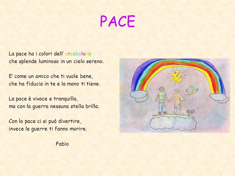 PACE La pace ha i colori dell arcobaleno che splende luminoso in un cielo sereno. E come un amico che ti vuole bene, che ha fiducia in te e la mano ti