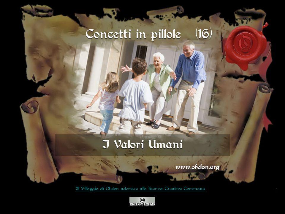I Valori Umani www.ofelon.org Il Villaggio di Ofelon aderisce alla licenza Creative Commons Concetti in pillole (16)