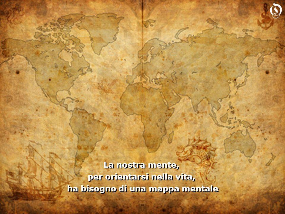 La nostra mente, per orientarsi nella vita, ha bisogno di una mappa mentale La nostra mente, per orientarsi nella vita, ha bisogno di una mappa mentale O
