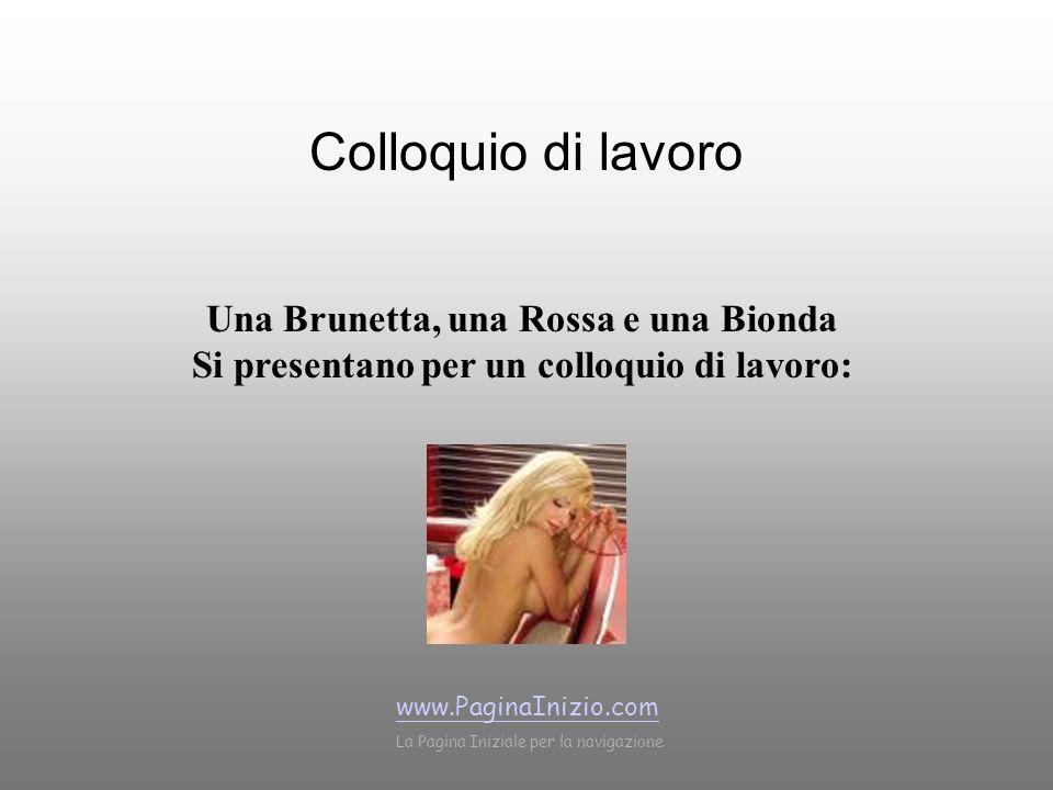 Colloquio di lavoro Una Brunetta, una Rossa e una Bionda Si presentano per un colloquio di lavoro: www.PaginaInizio.com La Pagina Iniziale per la navigazione