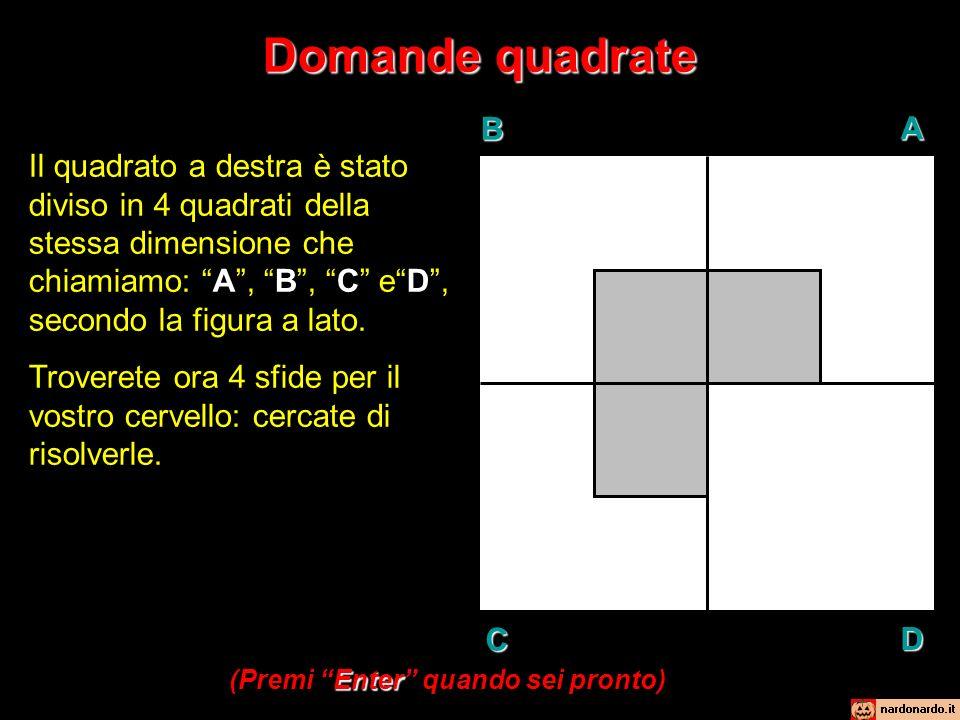 Domande quadrate BAD C Il quadrato a destra è stato diviso in 4 quadrati della stessa dimensione che chiamiamo: A, B, C eD, secondo la figura a lato.