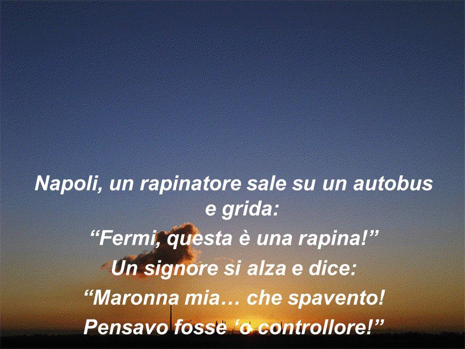 Napoli, un rapinatore sale su un autobus e grida: Fermi, questa è una rapina! Un signore si alza e dice: Maronna mia… che spavento! Pensavo fosse o co