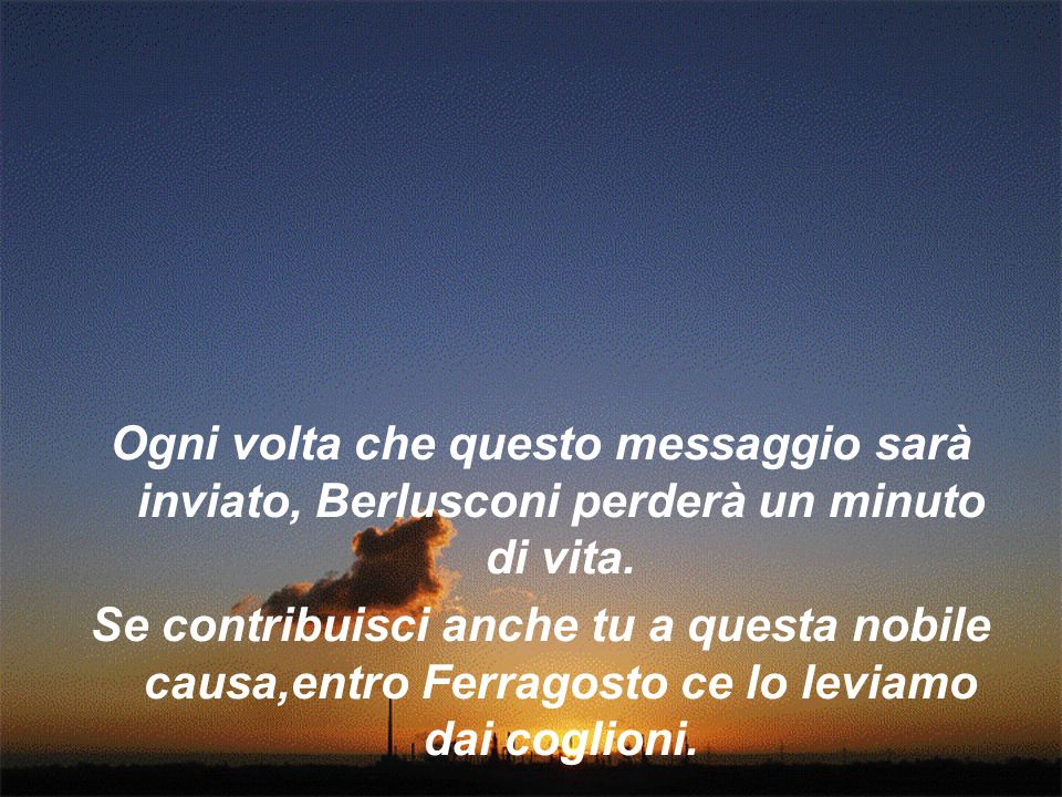 Ogni volta che questo messaggio sarà inviato, Berlusconi perderà un minuto di vita. Se contribuisci anche tu a questa nobile causa,entro Ferragosto ce