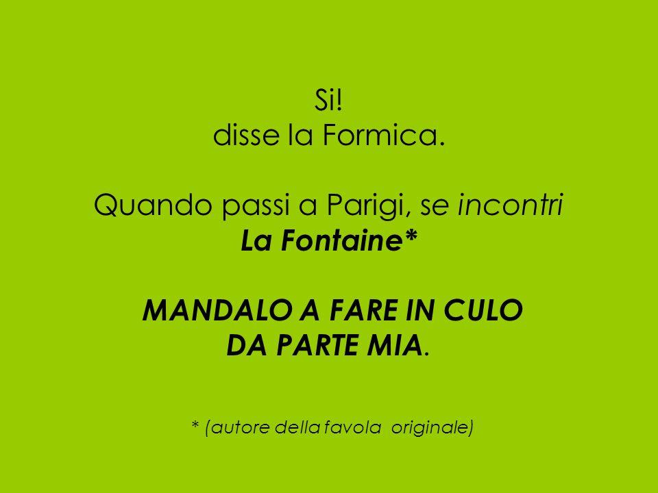 Si! disse la Formica. Quando passi a Parigi, se incontri La Fontaine* MANDALO A FARE IN CULO DA PARTE MIA. * (autore della favola originale)
