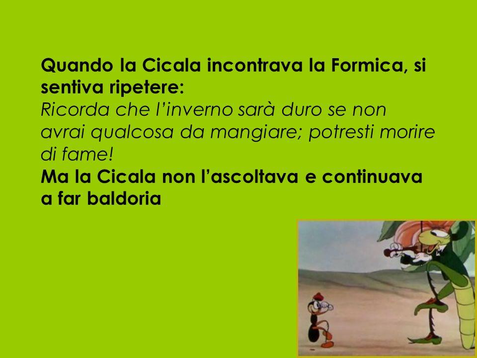 Quando la Cicala incontrava la Formica, si sentiva ripetere: Ricorda che linverno sarà duro se non avrai qualcosa da mangiare; potresti morire di fame