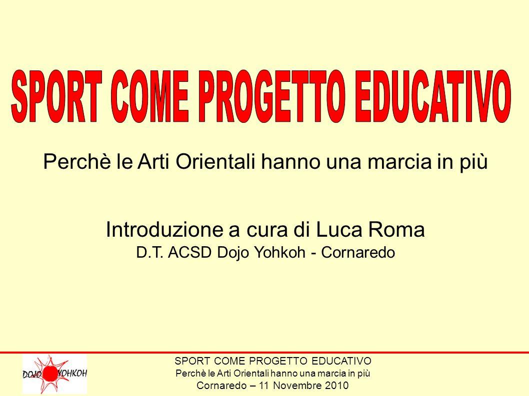 SPORT COME PROGETTO EDUCATIVO Perchè le Arti Orientali hanno una marcia in più Cornaredo – 11 Novembre 2010 Perchè le Arti Orientali hanno una marcia in più Introduzione a cura di Luca Roma D.T.