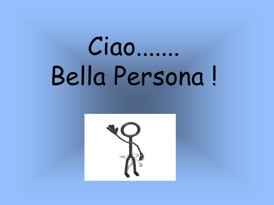 Ciao....... Bella Persona !
