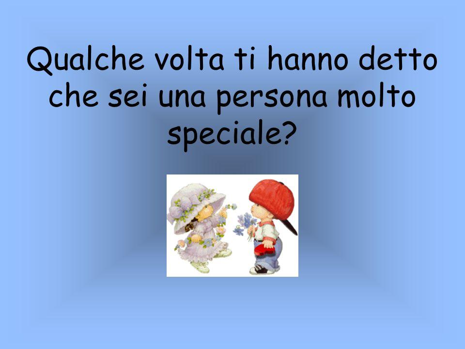Qualche volta ti hanno detto che sei una persona molto speciale?