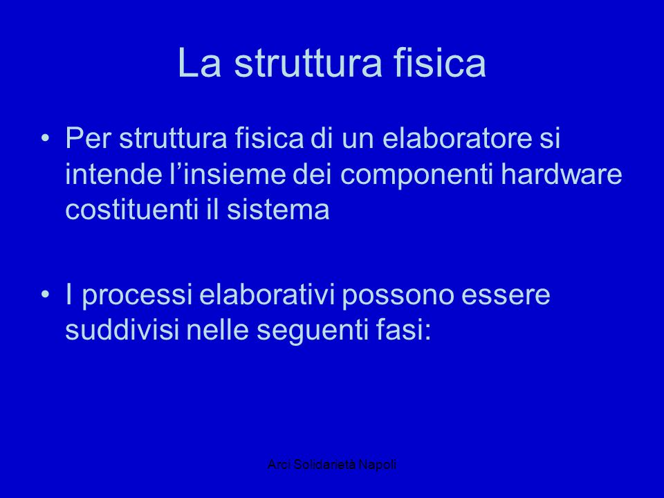 Arci Solidarietà Napoli La struttura fisica Per struttura fisica di un elaboratore si intende linsieme dei componenti hardware costituenti il sistema I processi elaborativi possono essere suddivisi nelle seguenti fasi: